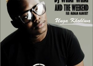 DJ WHAT WHAT THE WEEKEND UNGA-KHOHLWA FT. MADAAM MAMICKEY capejams